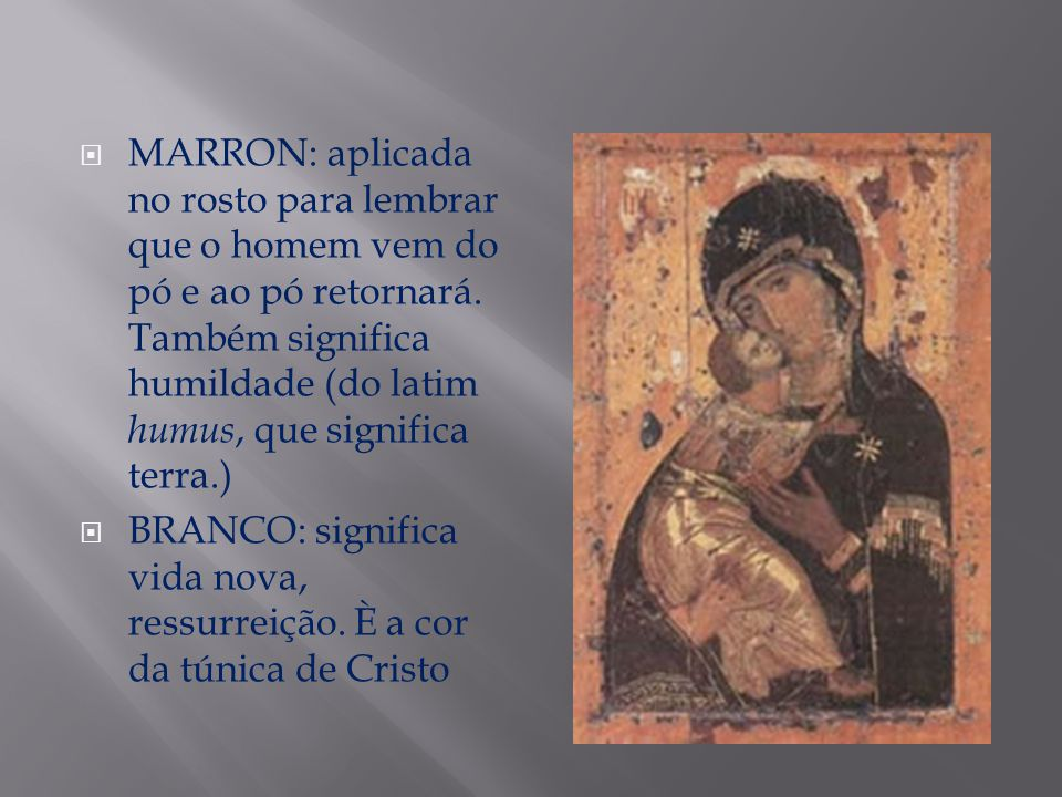 MARRON: aplicada no rosto para lembrar que o homem vem do pó e ao pó retornará. Também significa humildade (do latim humus, que significa terra.)