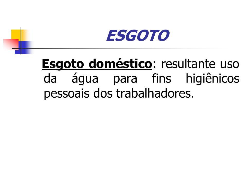 ESGOTO Esgoto doméstico: resultante uso da água para fins higiênicos pessoais dos trabalhadores.