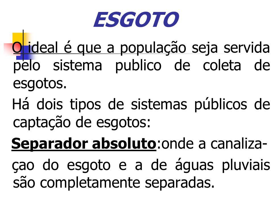ESGOTO O ideal é que a população seja servida pelo sistema publico de coleta de esgotos. Há dois tipos de sistemas públicos de captação de esgotos:
