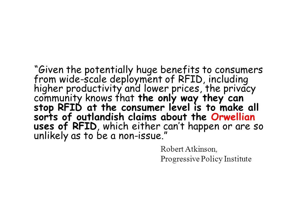 Given the potentially huge benefits to consumers from wide-scale deployment of RFID, including higher productivity and lower prices, the privacy community knows that the only way they can stop RFID at the consumer level is to make all sorts of outlandish claims about the Orwellian uses of RFID, which either can't happen or are so unlikely as to be a non-issue.