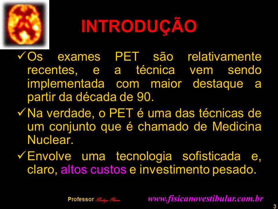 INTRODUÇÃO Os exames PET são relativamente recentes, e a técnica vem sendo implementada com maior destaque a partir da década de 90.