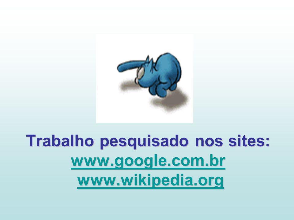Trabalho pesquisado nos sites: www.google.com.br www.wikipedia.org
