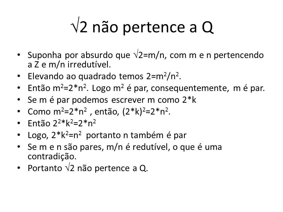 2 não pertence a Q Suponha por absurdo que 2=m/n, com m e n pertencendo a Z e m/n irredutível. Elevando ao quadrado temos 2=m2/n2.