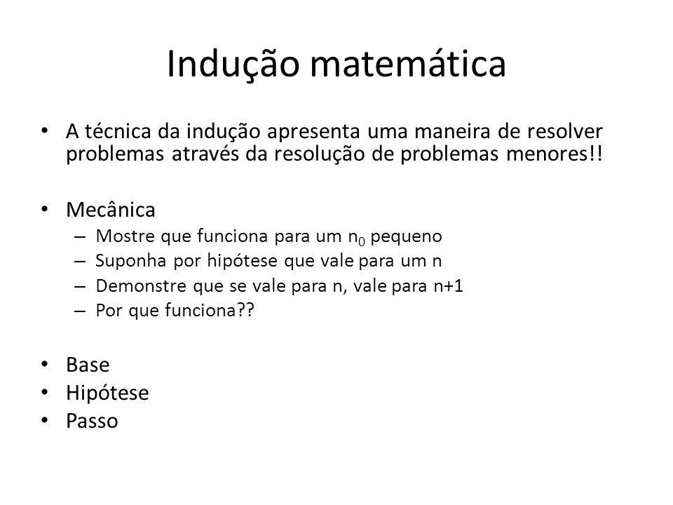Indução matemática A técnica da indução apresenta uma maneira de resolver problemas através da resolução de problemas menores!!
