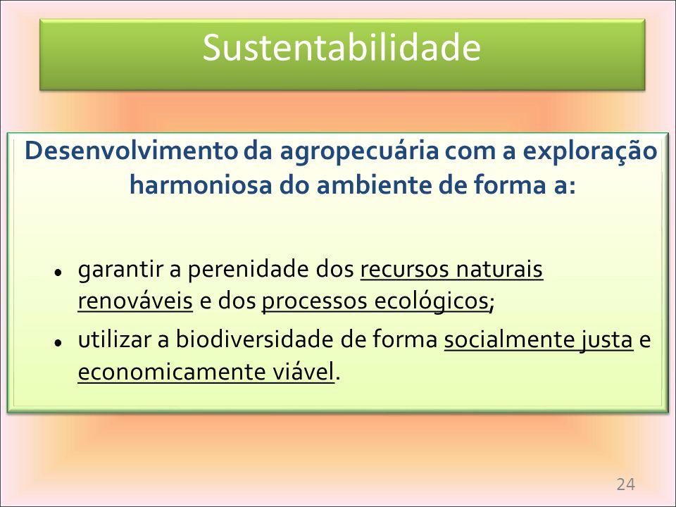 Sustentabilidade Desenvolvimento da agropecuária com a exploração harmoniosa do ambiente de forma a: