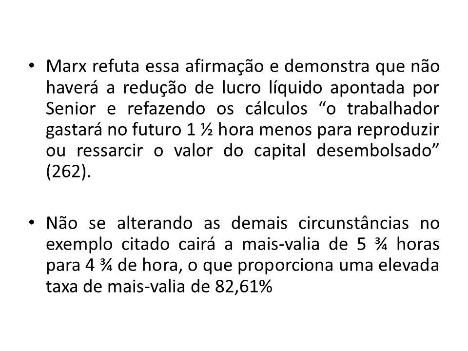 Marx refuta essa afirmação e demonstra que não haverá a redução de lucro líquido apontada por Senior e refazendo os cálculos o trabalhador gastará no futuro 1 ½ hora menos para reproduzir ou ressarcir o valor do capital desembolsado (262).