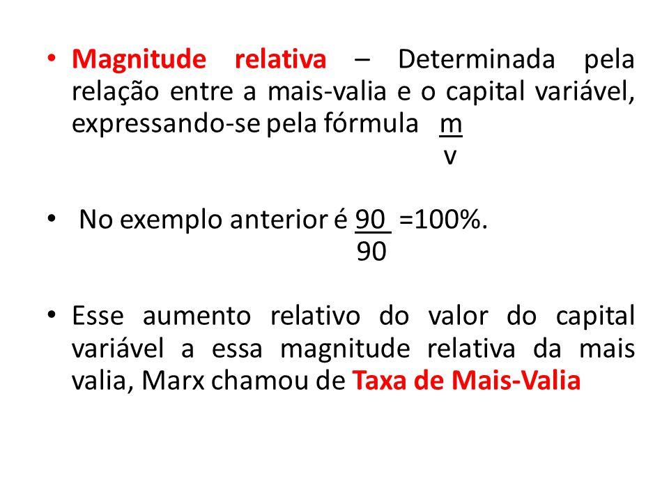 Magnitude relativa – Determinada pela relação entre a mais-valia e o capital variável, expressando-se pela fórmula m