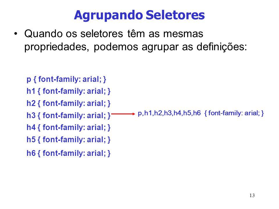 Agrupando Seletores Quando os seletores têm as mesmas propriedades, podemos agrupar as definições: p { font-family: arial; }