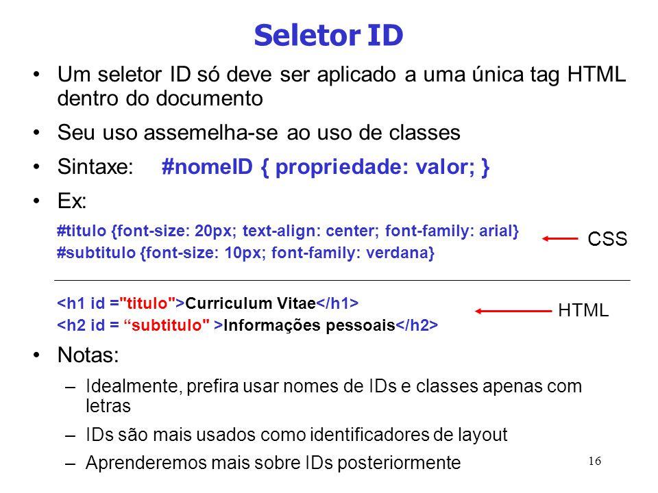 Seletor ID Um seletor ID só deve ser aplicado a uma única tag HTML dentro do documento. Seu uso assemelha-se ao uso de classes.