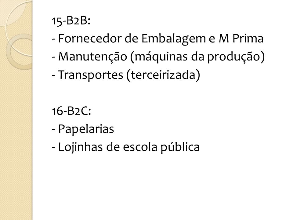 15-B2B: - Fornecedor de Embalagem e M Prima - Manutenção (máquinas da produção) - Transportes (terceirizada) 16-B2C: - Papelarias - Lojinhas de escola pública