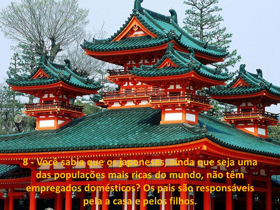 8 - Você sabia que os japoneses, ainda que seja uma das populações mais ricas do mundo, não têm empregados domésticos.