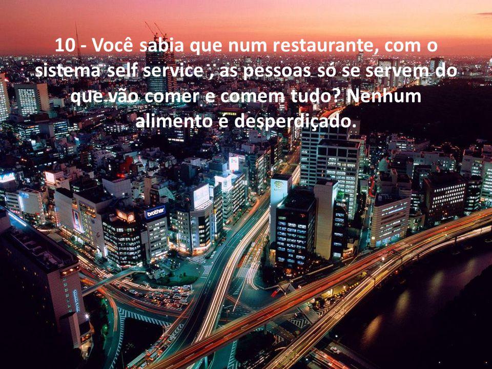 10 - Você sabia que num restaurante, com o sistema self service , as pessoas só se servem do que vão comer e comem tudo.