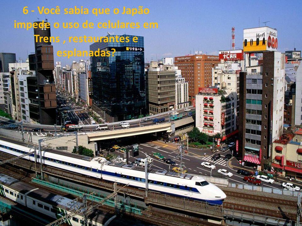 6 - Você sabia que o Japão impede o uso de celulares em Trens , restaurantes e esplanadas