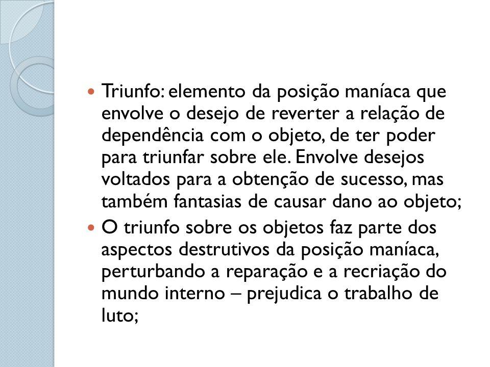 Triunfo: elemento da posição maníaca que envolve o desejo de reverter a relação de dependência com o objeto, de ter poder para triunfar sobre ele. Envolve desejos voltados para a obtenção de sucesso, mas também fantasias de causar dano ao objeto;