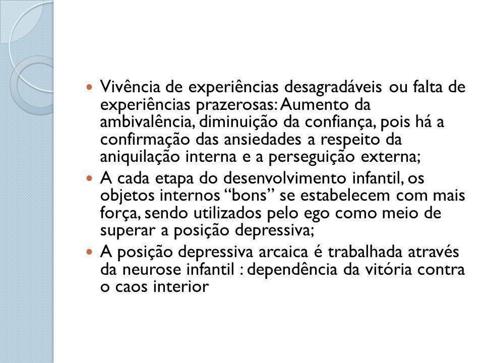 Vivência de experiências desagradáveis ou falta de experiências prazerosas: Aumento da ambivalência, diminuição da confiança, pois há a confirmação das ansiedades a respeito da aniquilação interna e a perseguição externa;