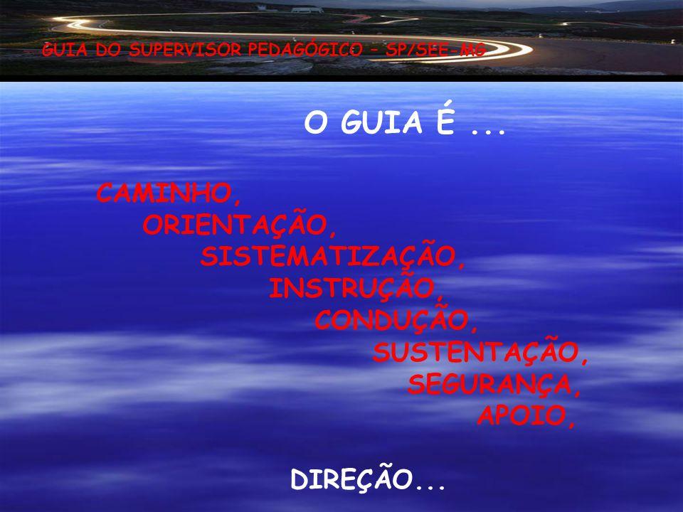 O GUIA É ... CAMINHO, ORIENTAÇÃO, SISTEMATIZAÇÃO, INSTRUÇÃO, CONDUÇÃO,