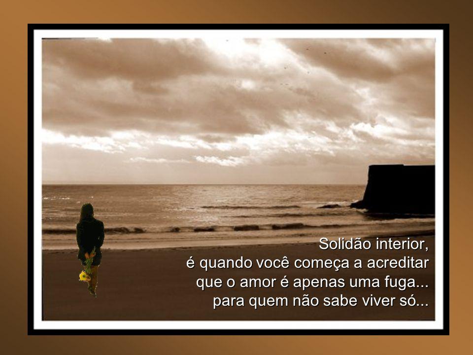 Solidão interior, é quando você começa a acreditar que o amor é apenas uma fuga...