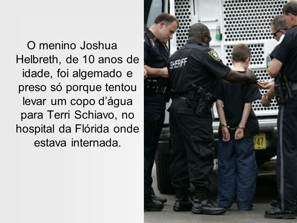 O menino Joshua Helbreth, de 10 anos de idade, foi algemado e preso só porque tentou levar um copo d'água para Terri Schiavo, no hospital da Flórida onde estava internada.