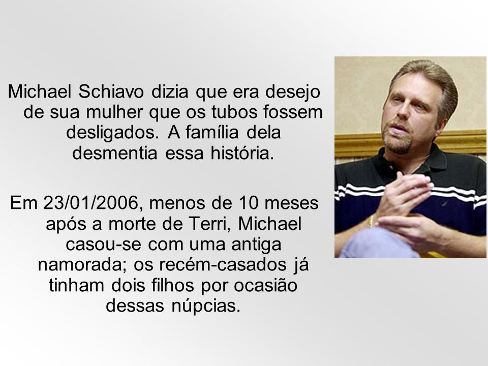Michael Schiavo dizia que era desejo de sua mulher que os tubos fossem desligados. A família dela desmentia essa história.
