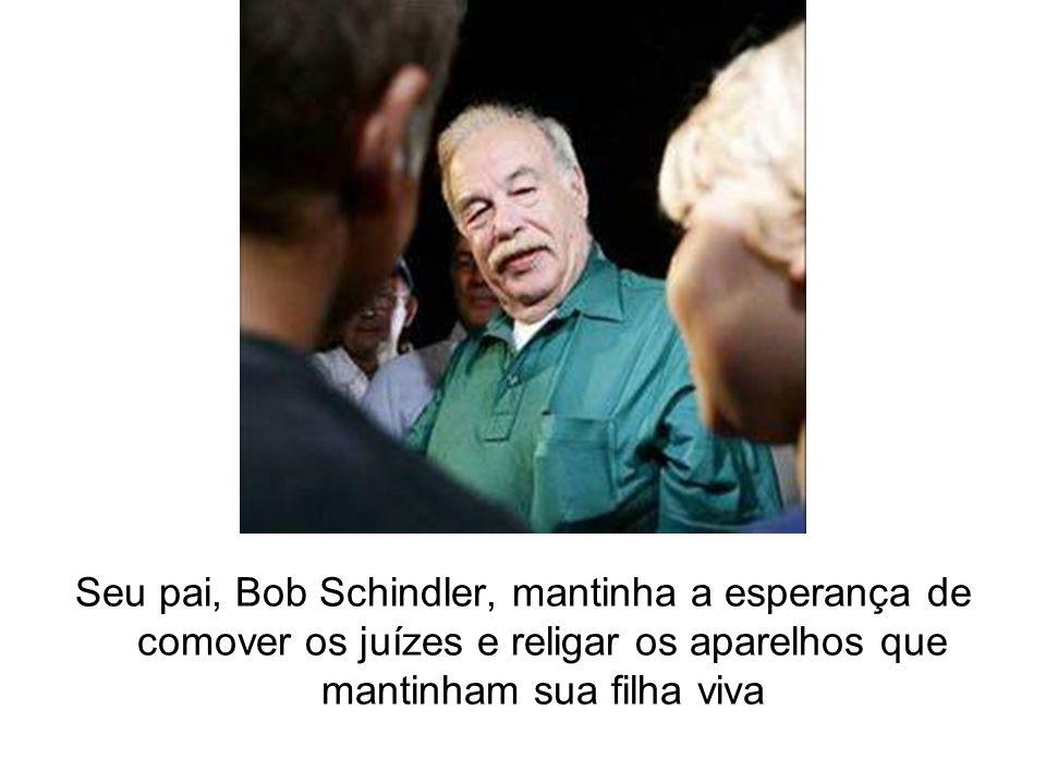 Seu pai, Bob Schindler, mantinha a esperança de comover os juízes e religar os aparelhos que mantinham sua filha viva
