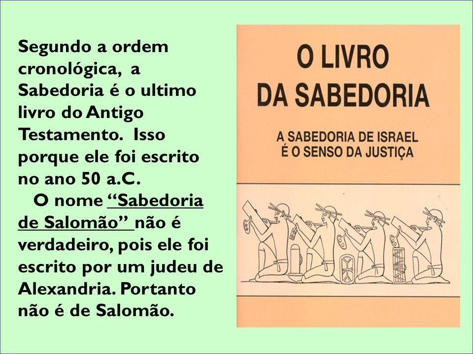 Segundo a ordem cronológica, a Sabedoria é o ultimo livro do Antigo Testamento. Isso porque ele foi escrito