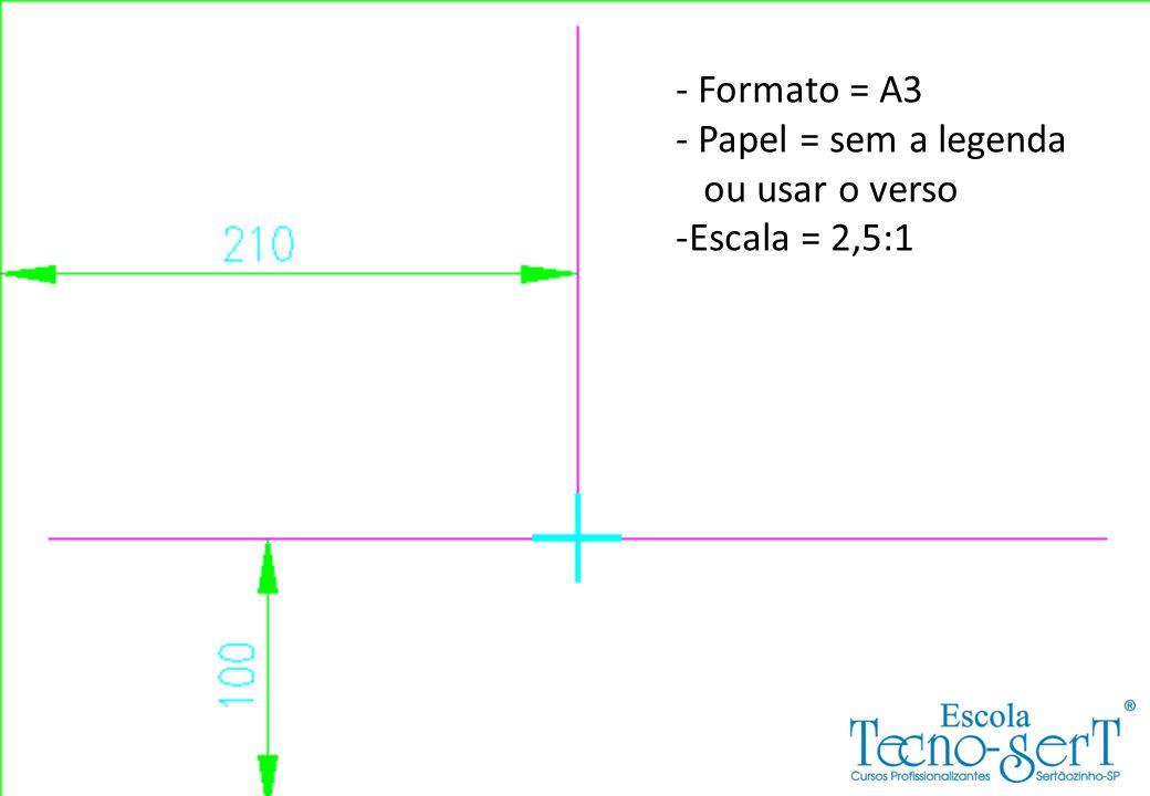 - Formato = A3 Papel = sem a legenda ou usar o verso Escala = 2,5:1