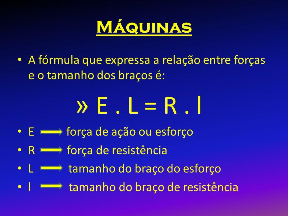 Máquinas A fórmula que expressa a relação entre forças e o tamanho dos braços é: E . L = R . l. E força de ação ou esforço.
