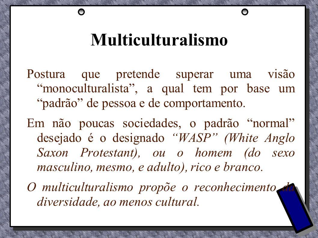 Multiculturalismo Postura que pretende superar uma visão monoculturalista , a qual tem por base um padrão de pessoa e de comportamento.