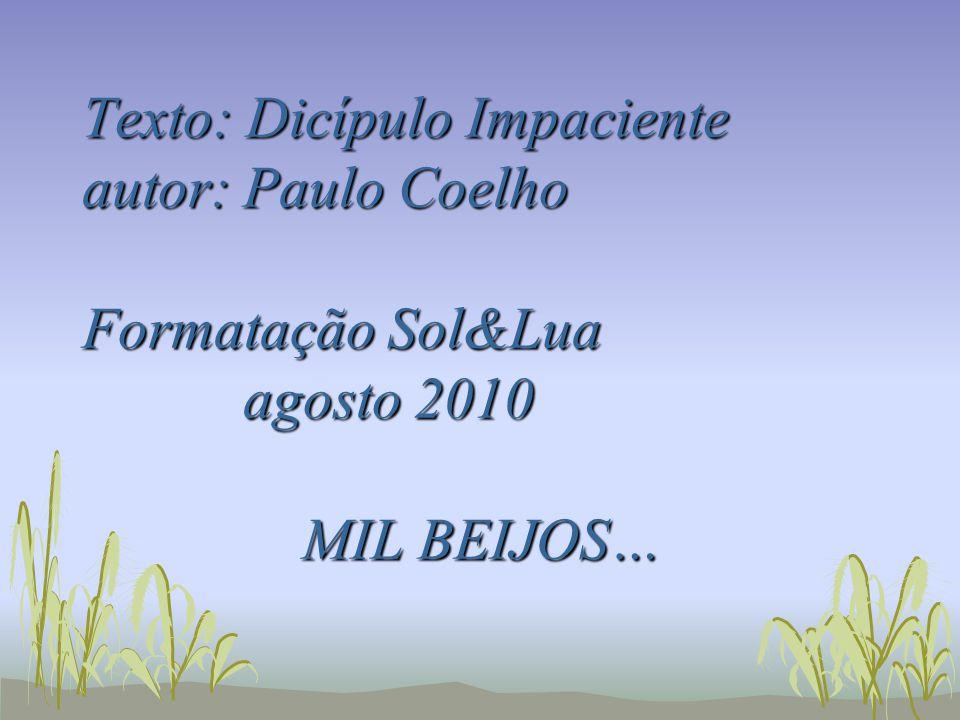 Texto: Dicípulo Impaciente autor: Paulo Coelho Formatação Sol&Lua agosto 2010 MIL BEIJOS…