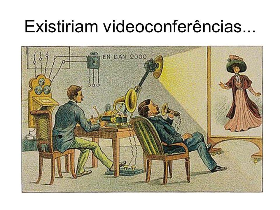 Existiriam videoconferências...