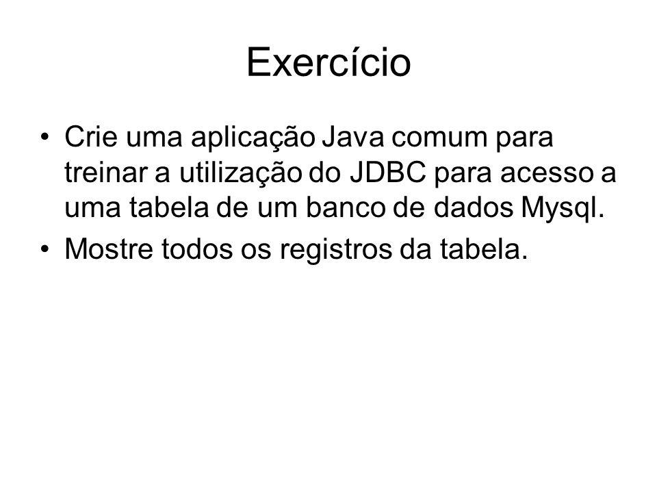 Exercício Crie uma aplicação Java comum para treinar a utilização do JDBC para acesso a uma tabela de um banco de dados Mysql.