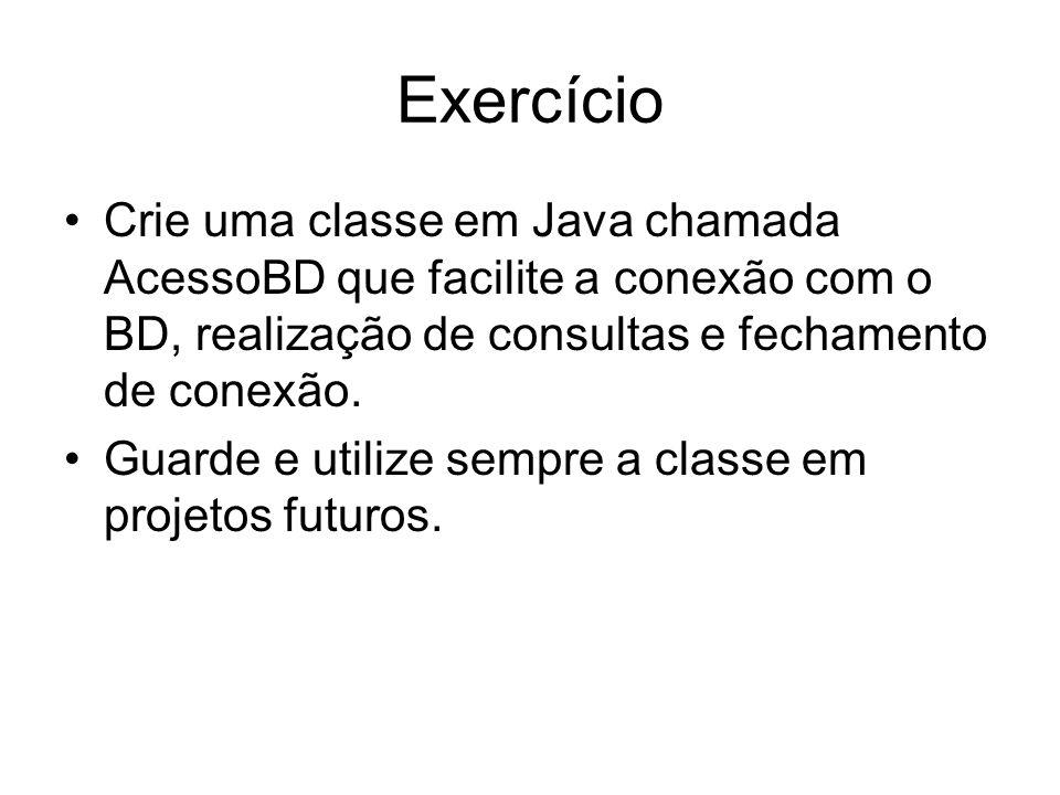 Exercício Crie uma classe em Java chamada AcessoBD que facilite a conexão com o BD, realização de consultas e fechamento de conexão.