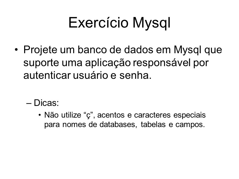 Exercício Mysql Projete um banco de dados em Mysql que suporte uma aplicação responsável por autenticar usuário e senha.
