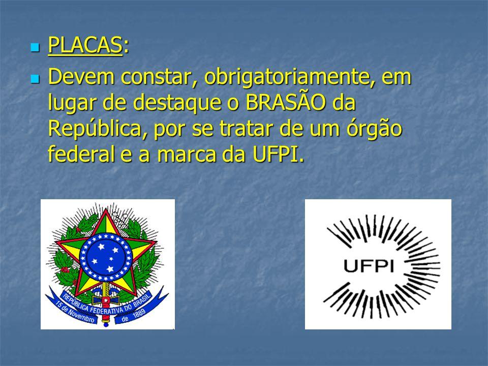 PLACAS: Devem constar, obrigatoriamente, em lugar de destaque o BRASÃO da República, por se tratar de um órgão federal e a marca da UFPI.