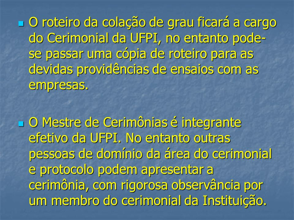 O roteiro da colação de grau ficará a cargo do Cerimonial da UFPI, no entanto pode-se passar uma cópia de roteiro para as devidas providências de ensaios com as empresas.