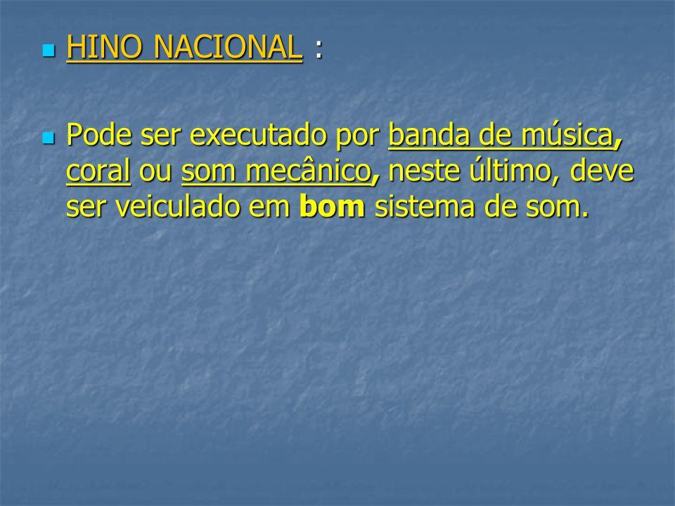 HINO NACIONAL : Pode ser executado por banda de música, coral ou som mecânico, neste último, deve ser veiculado em bom sistema de som.