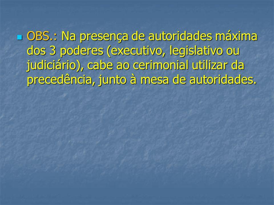 OBS.: Na presença de autoridades máxima dos 3 poderes (executivo, legislativo ou judiciário), cabe ao cerimonial utilizar da precedência, junto à mesa de autoridades.