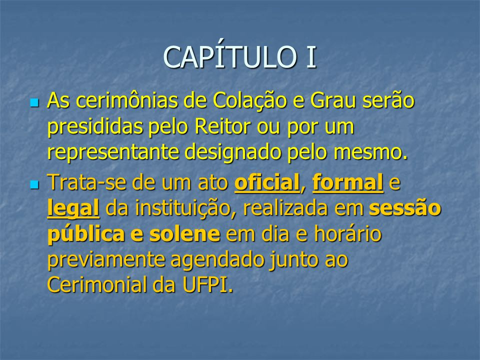 CAPÍTULO I As cerimônias de Colação e Grau serão presididas pelo Reitor ou por um representante designado pelo mesmo.