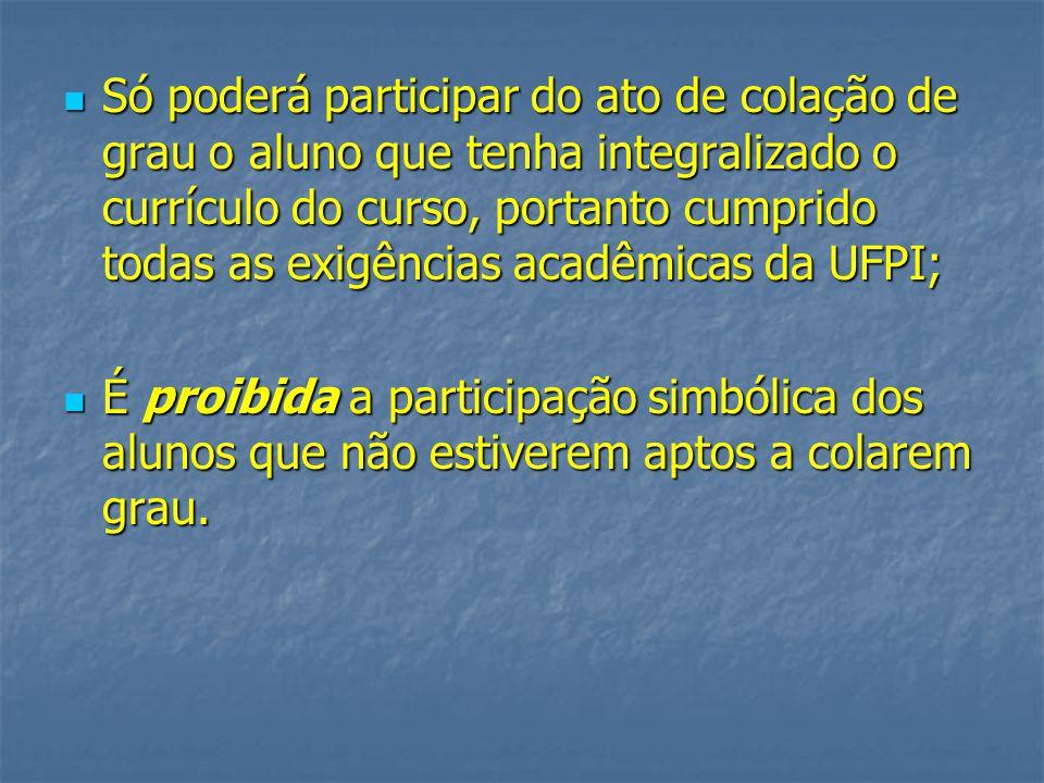 Só poderá participar do ato de colação de grau o aluno que tenha integralizado o currículo do curso, portanto cumprido todas as exigências acadêmicas da UFPI;