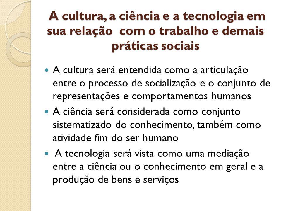 A cultura, a ciência e a tecnologia em sua relação com o trabalho e demais práticas sociais