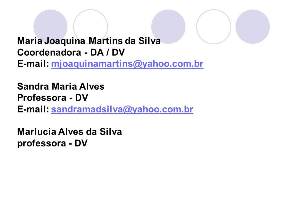 Maria Joaquina Martins da Silva Coordenadora - DA / DV E-mail: mjoaquinamartins@yahoo.com.br Sandra Maria Alves Professora - DV E-mail: sandramadsilva@yahoo.com.br Marlucia Alves da Silva professora - DV