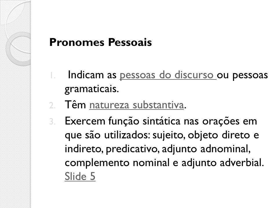 Pronomes Pessoais Indicam as pessoas do discurso ou pessoas gramaticais. Têm natureza substantiva.