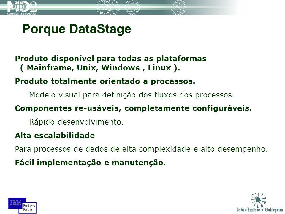 Porque DataStage Produto disponível para todas as plataformas ( Mainframe, Unix, Windows , Linux ).