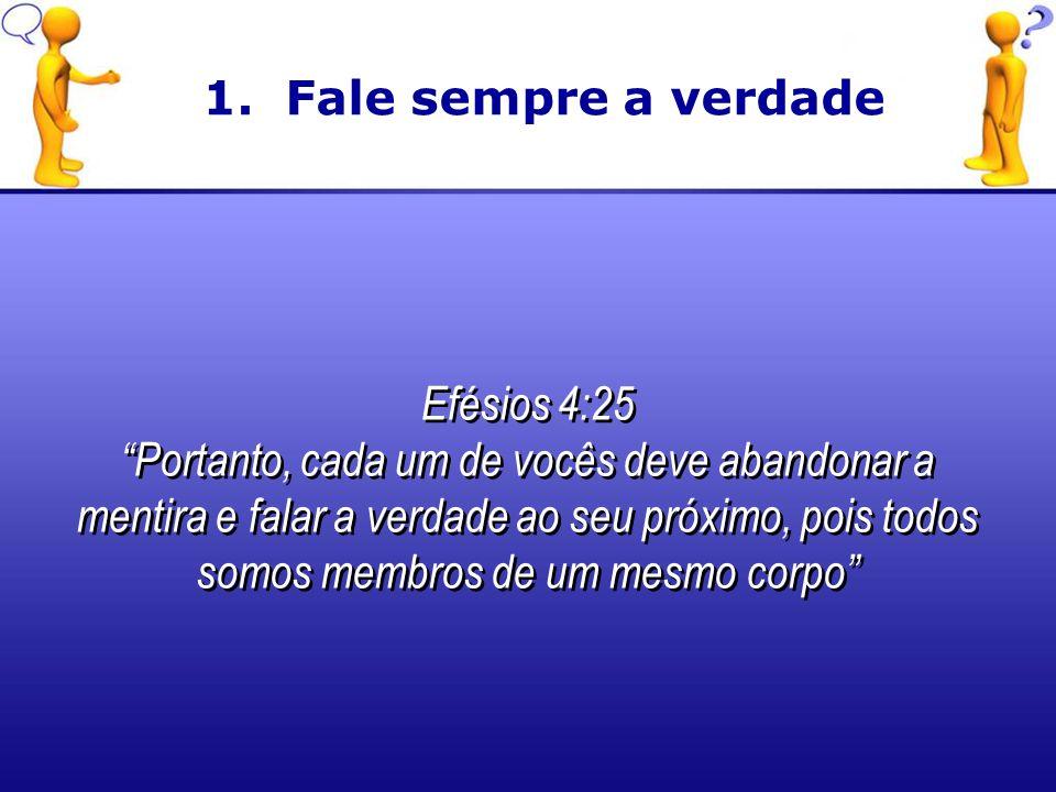 1. Fale sempre a verdade Efésios 4:25.