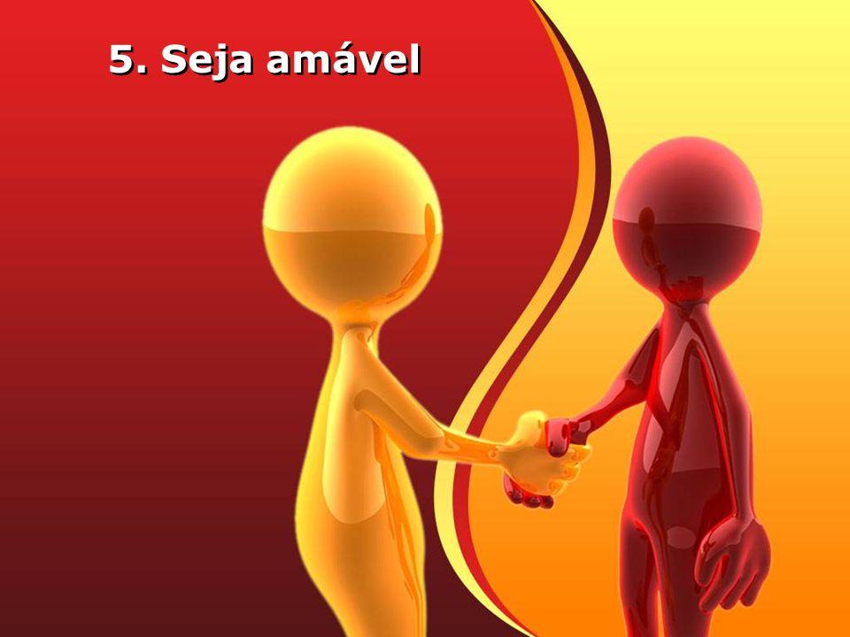 5. Seja amável