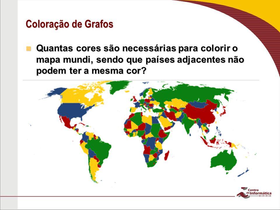 Coloração de Grafos Quantas cores são necessárias para colorir o mapa mundi, sendo que países adjacentes não podem ter a mesma cor