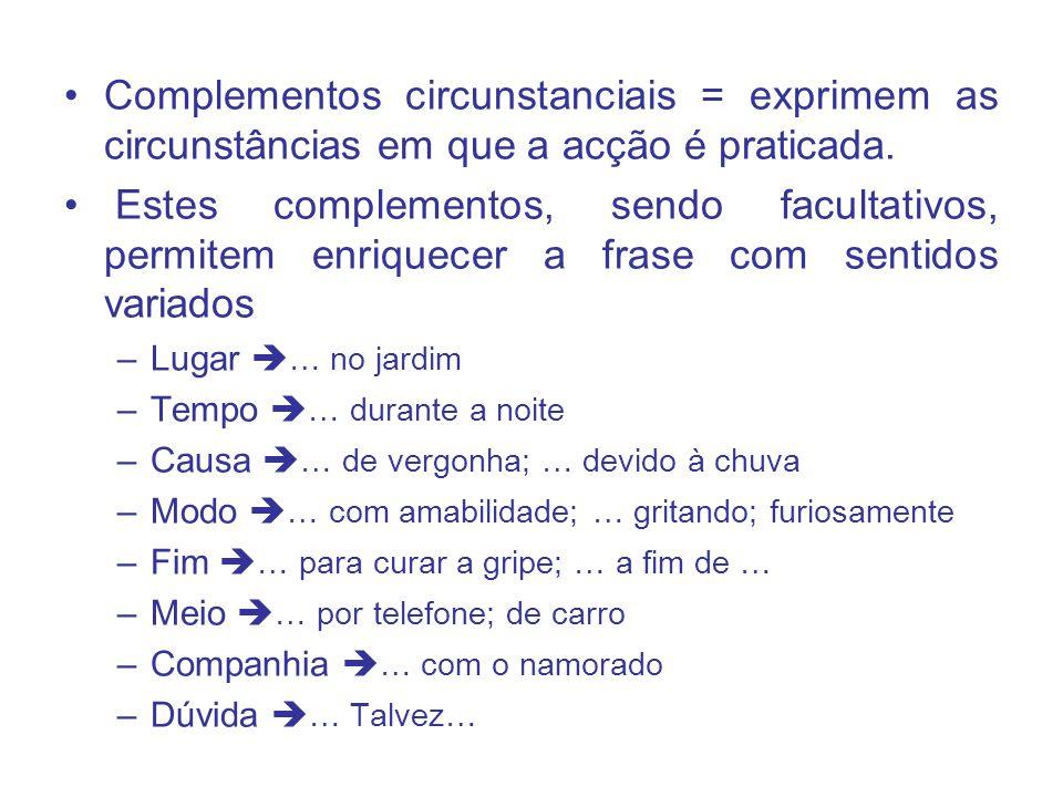 Complementos circunstanciais = exprimem as circunstâncias em que a acção é praticada.