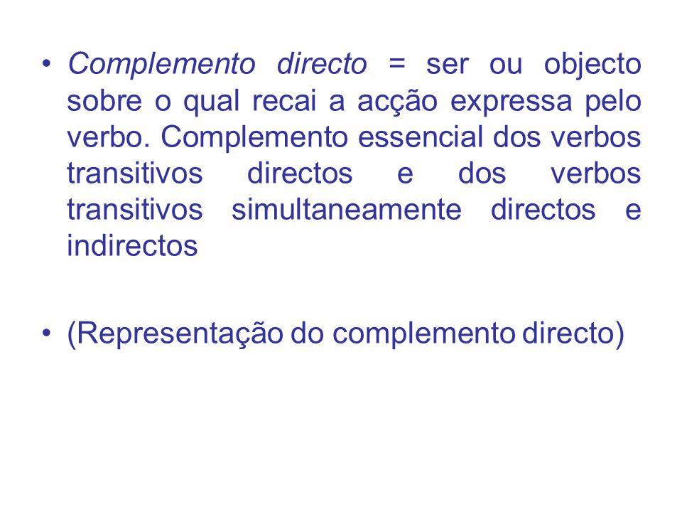 Complemento directo = ser ou objecto sobre o qual recai a acção expressa pelo verbo. Complemento essencial dos verbos transitivos directos e dos verbos transitivos simultaneamente directos e indirectos