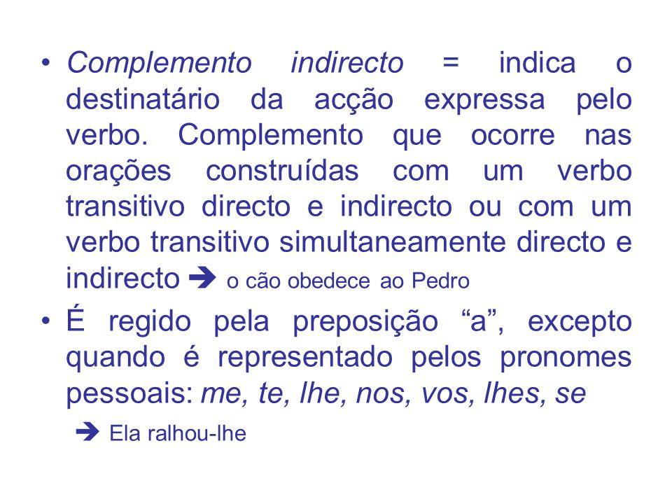 Complemento indirecto = indica o destinatário da acção expressa pelo verbo. Complemento que ocorre nas orações construídas com um verbo transitivo directo e indirecto ou com um verbo transitivo simultaneamente directo e indirecto  o cão obedece ao Pedro