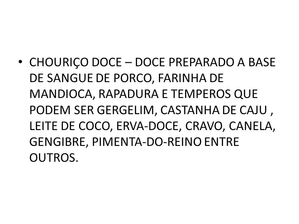 CHOURIÇO DOCE – DOCE PREPARADO A BASE DE sangue de PORCO, FARINHA DE MANDIOCA, RAPADURA e temperos que podem ser gergelim, castanha de caju , leite de coco, erva-doce, cravo, canela, gengibre, pimenta-do-reino entre outros.